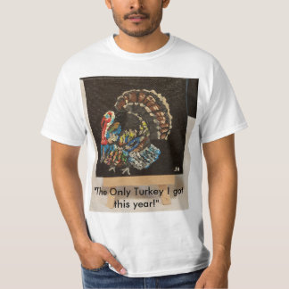 """""""The only turkey I got this year"""" T shirt"""