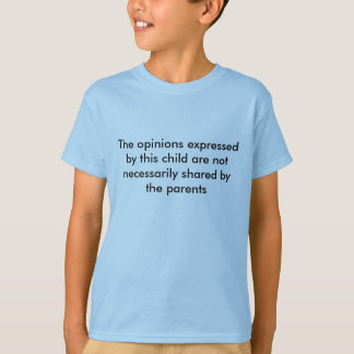 The opinions expressed by this child T-Shirt