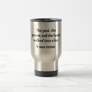 The past, present, and future walked into a bar... travel mug