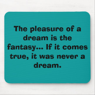 The pleasure of a dream is the fantasy... If it... Mouse Pad