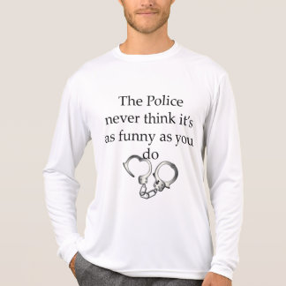 THE POLICE NEVER THINK ITS AS FUNNY AS YOU DO TEE SHIRTS