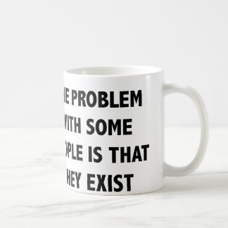 The Problem With Some People Is That They Exist Coffee Mug