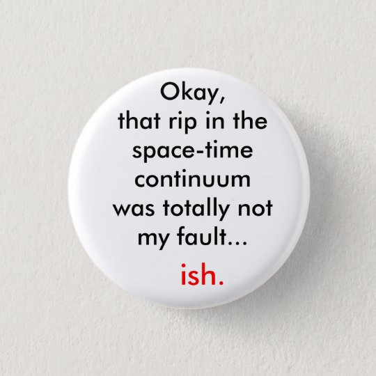 The rip in the space-time continuum 3 cm round badge