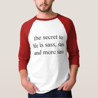 the secret to life is sass, sass and more sass T-Shirt