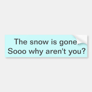 The snow is gone. bumper sticker