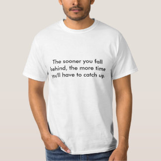 The sooner you fall behind, the more time you'l... tee shirt
