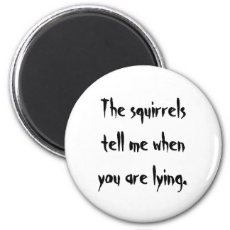 The squirrelstell me whenyou are lying. 6 cm round magnet