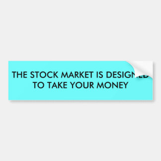 THE STOCK MARKET IS DESIGNED TO TAKE YOUR MONEY BUMPER STICKER