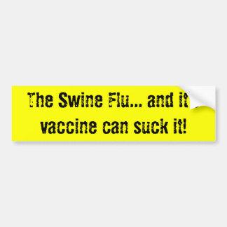 The Swine Flu and it s vaccine can suck it Bumper Sticker