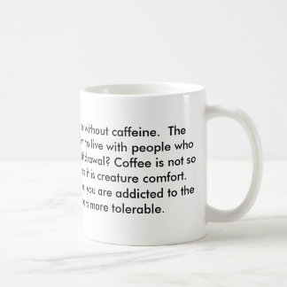 The things is that we can live without caffeine... coffee mug