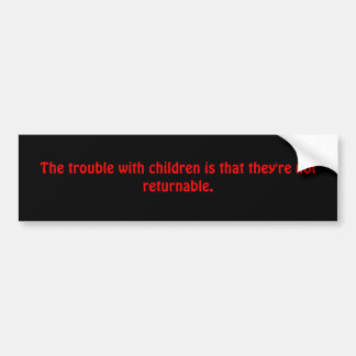 The trouble with children is that they're not r... bumper sticker