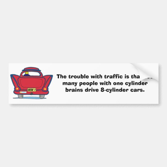 The trouble with traffic... bumper sticker