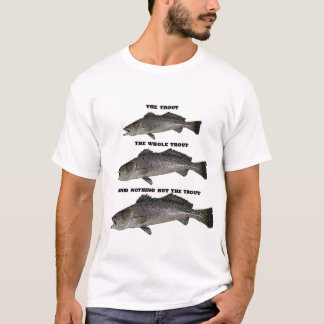 THE TROUT, THE WHOLE TROUT AND NOTHING BUT THE TRO T-Shirt