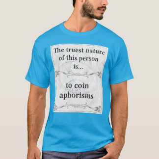 The truest nature... to coin aphorisms T-Shirt