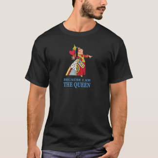 """THE UEEN OF HEARTS SAYS """"BECAUSE I AM THE QUEEN"""" T-Shirt"""