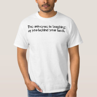 The universe is laughing at you behind your back. T-Shirt