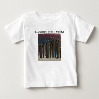 """""""The Weather Outside is Frightful Baby T Baby T-Shirt"""