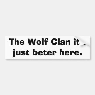 The Wolf Clan it's just beter here. Bumper Sticker