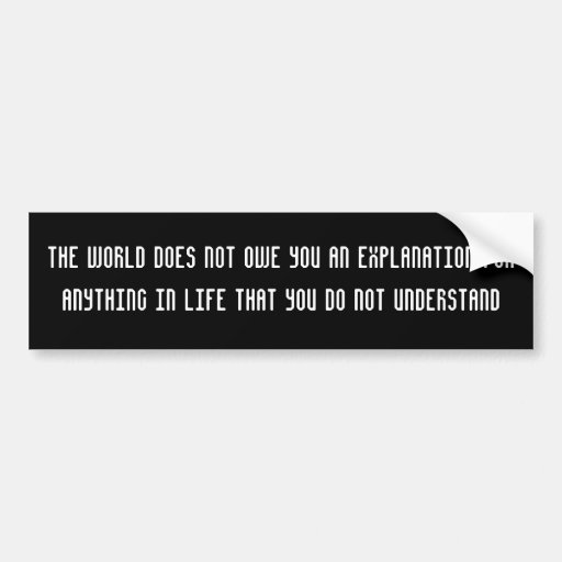 The world does not owe you an explanation bumper stickers