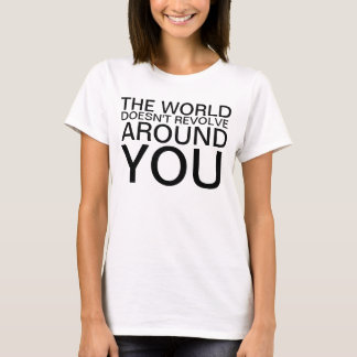 The World Doesn't Revolve Around You Shirt