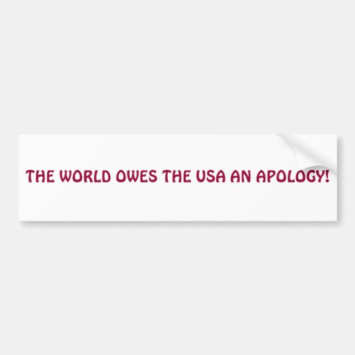 THE WORLD OWES THE USA AN APOLOGY! BUMPER STICKER