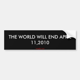 THE WORLD WILL END APRIL 11,2010, maybe not Bumper Sticker