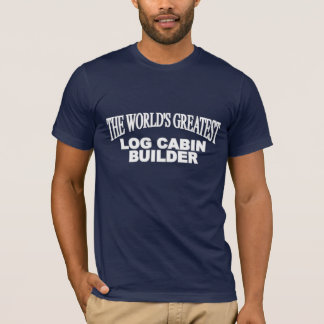 The World's Greatest Log Cabin Builder T-Shirt