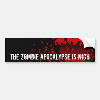 THE ZOMBIE APOCALYPSE is NIGH - bumpersticker Bumper Sticker