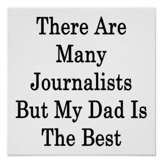 There Are Many Journalists But My Dad Is The Best Posters