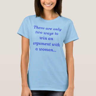 There are only two ways to win an argument with... T-Shirt