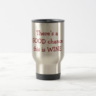 """""""There is a Good Chance this is wine Travel Mug"""