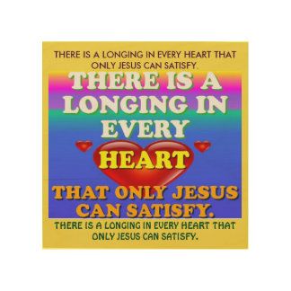 There Is A Longing In Every Heart For Jesus' Love. Wood Canvases