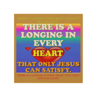 There Is A Longing In Every Heart For Jesus' Love. Wood Prints