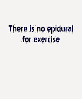 There is no epidural for exercise tee shirts