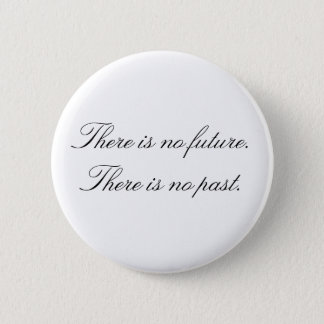 There is no future. There is no past. 6 Cm Round Badge