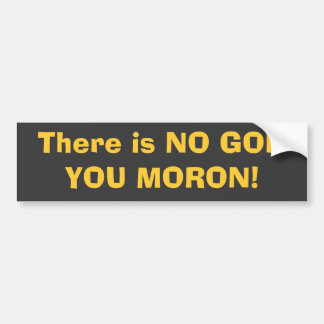 There is NO GOD, YOU MORON! Bumper Stickers