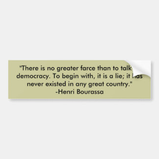 There is no greater farce than democracy.......... bumper sticker