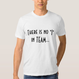 "There is no ""I"" in TEAM... T Shirts"