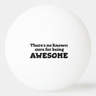 There is No Known Cure for Being Awesome Ping Pong Ball