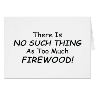 There Is No Such Thing As Too Much Firewood Greeting Card
