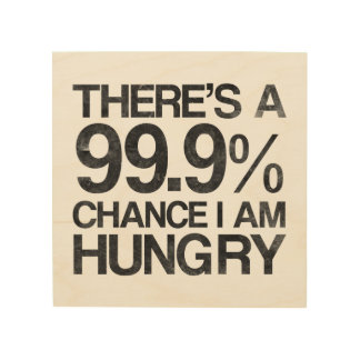 There's a 99.9% chance i am hungry wood wall decor