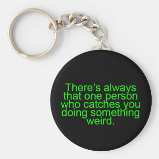 THERE'S ALWAYS THAT ONE PERSON WHO CATCHES YOU DOI BASIC ROUND BUTTON KEYCHAIN