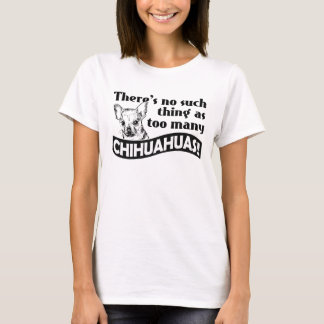 There's no such thing as too many CHIHUAHUAS! T-Shirt