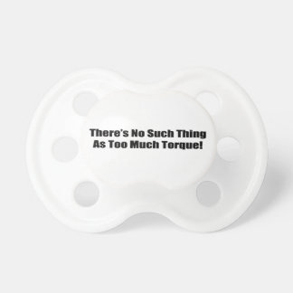 Theres No Such Thing As Too Much Torque BooginHead Pacifier