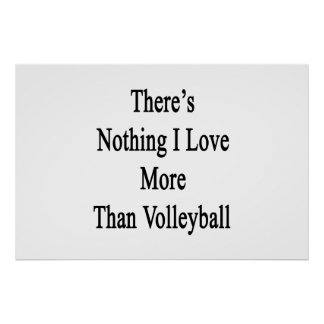There's Nothing I Love More Than Volleyball Poster