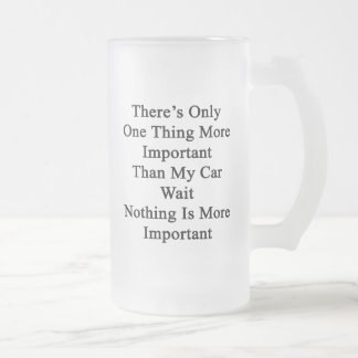 There's Only One Thing More Important Than My Car Frosted Glass Mug