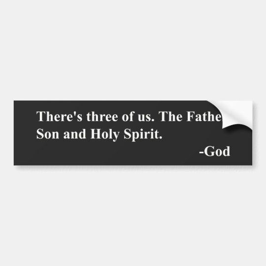 There's three of us. The Father, Son & Holy Spirit Bumper Sticker