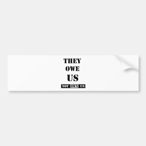 THEY OWE US (NOT OWN US) BUMPER STICKER