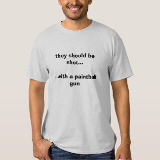 they should be shot......with a paintball gun shirts
