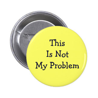 """Thie Is Not My Problem"" button"